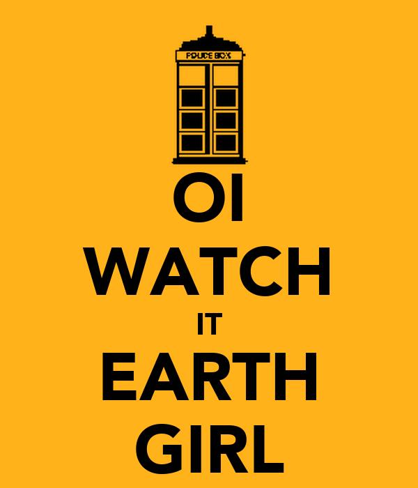 OI WATCH IT EARTH GIRL