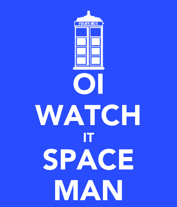 OI WATCH IT SPACE MAN