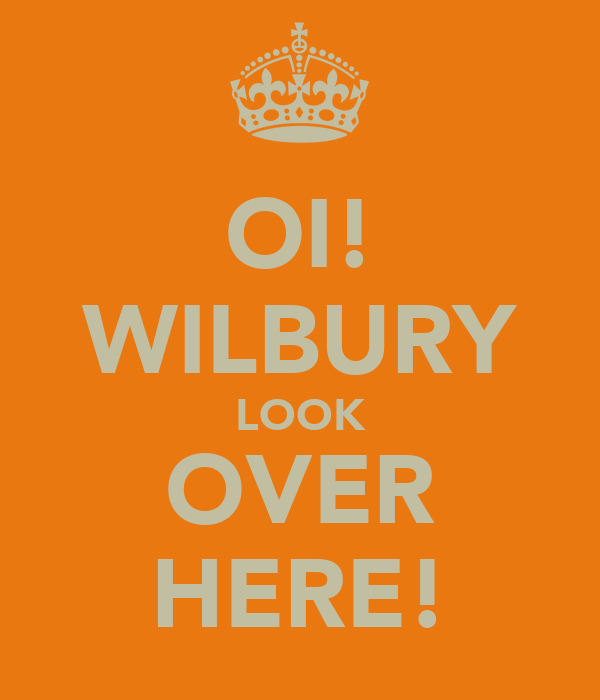 OI! WILBURY LOOK OVER HERE!