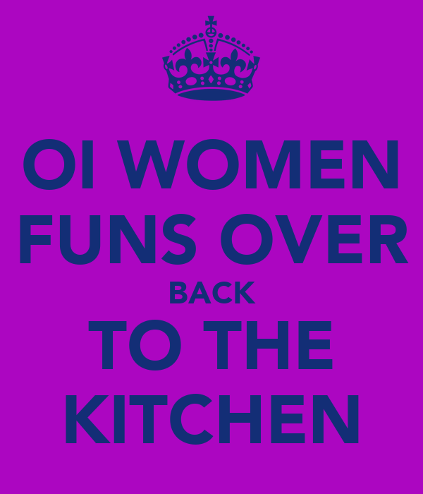 OI WOMEN FUNS OVER BACK TO THE KITCHEN
