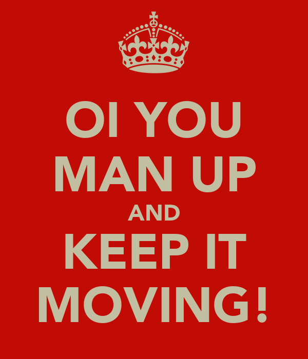 OI YOU MAN UP AND KEEP IT MOVING!
