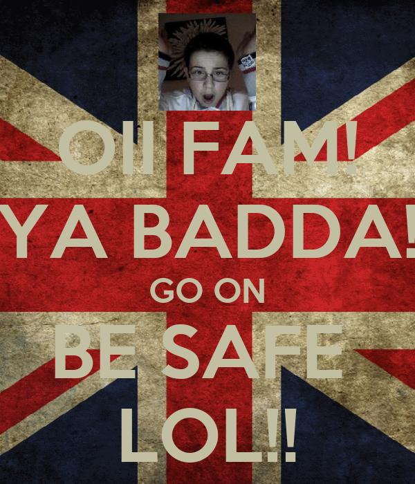 OII FAM! YA BADDA! GO ON BE SAFE  LOL!!