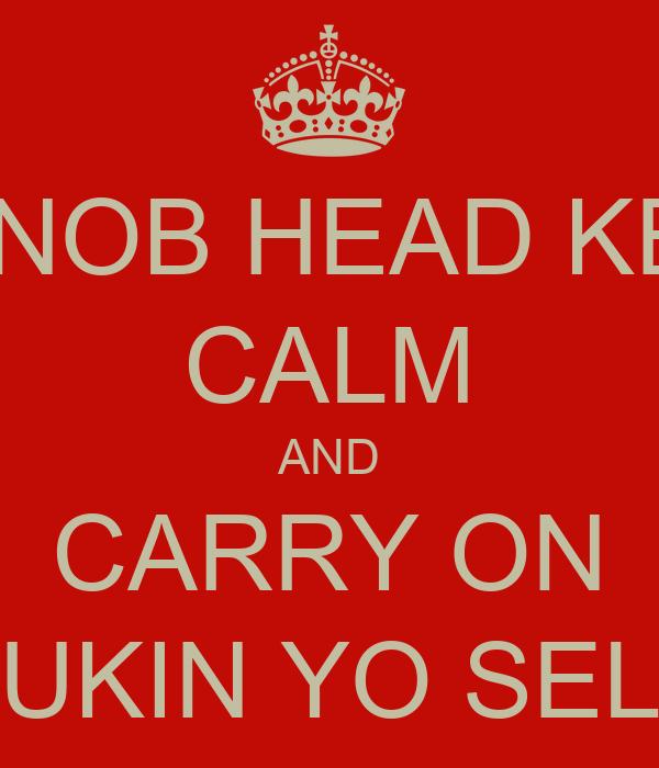 OII NOB HEAD KEEP CALM AND CARRY ON FUKIN YO SELF