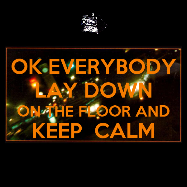 OK EVERYBODY LAY DOWN ON THE FLOOR AND KEEP  CALM