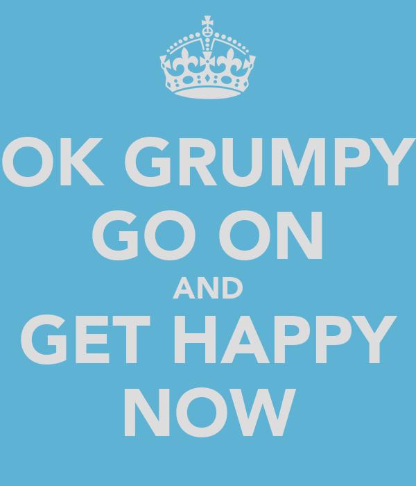 OK GRUMPY GO ON AND GET HAPPY NOW