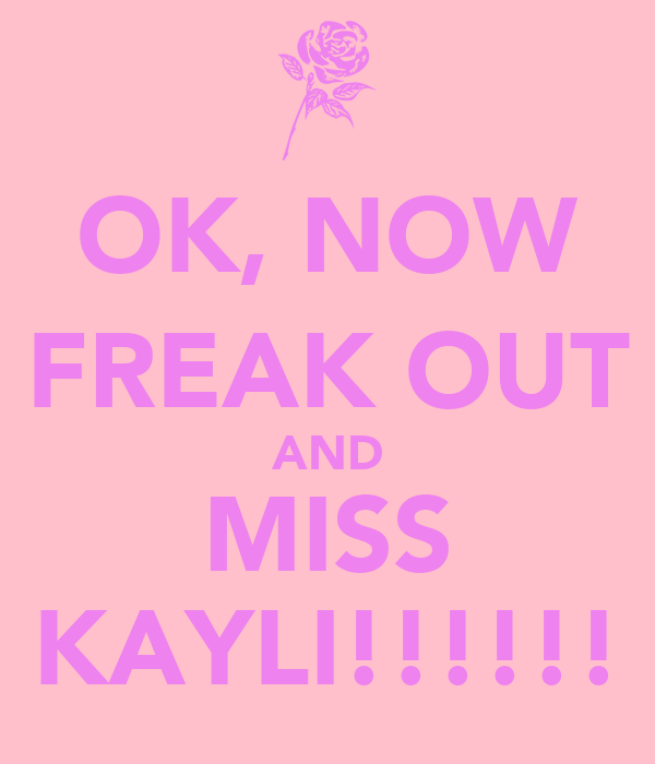 OK, NOW FREAK OUT AND MISS KAYLI!!!!!!