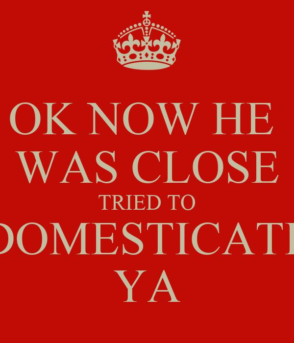 OK NOW HE  WAS CLOSE TRIED TO DOMESTICATE YA