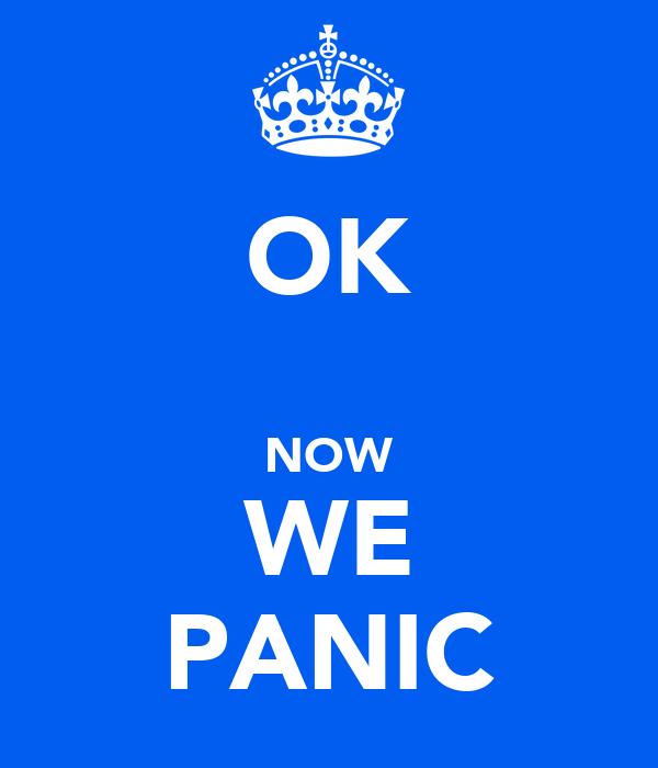 OK  NOW WE PANIC