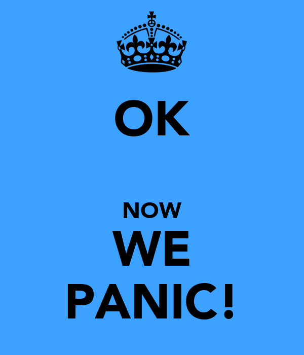 OK  NOW WE PANIC!