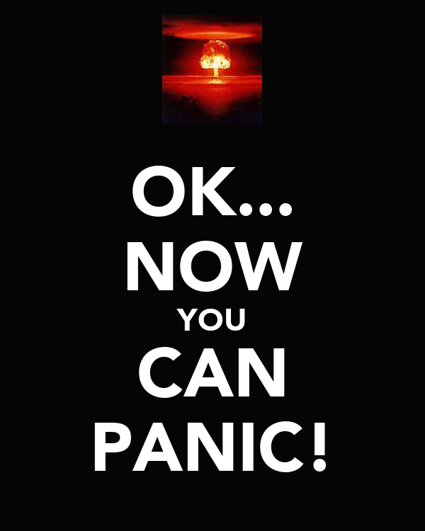 OK... NOW YOU CAN PANIC!