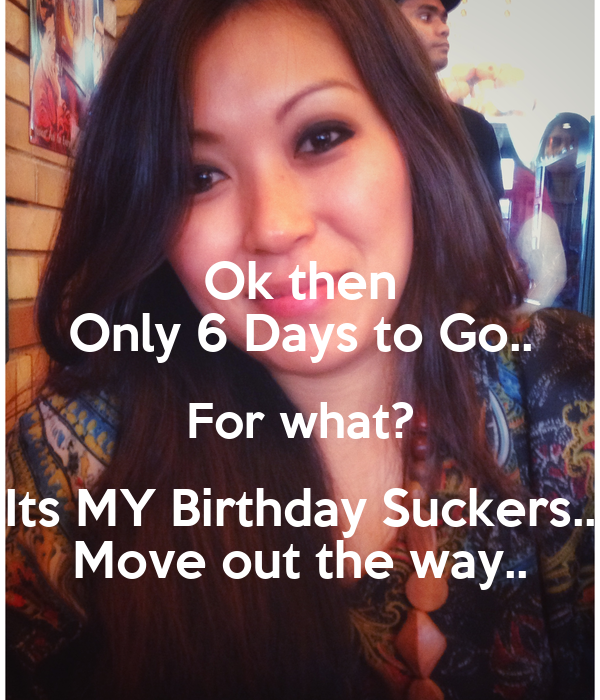 Ok then Only 6 Days to Go.. For what? Its MY Birthday Suckers.. Move out the way..