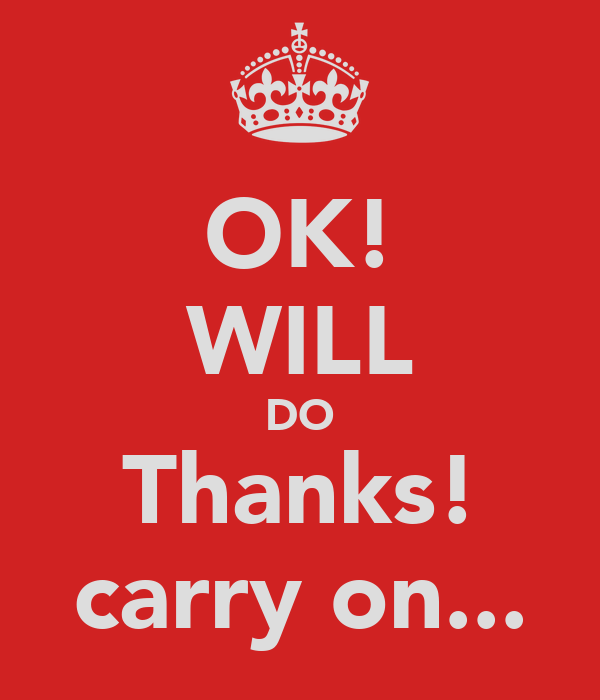 OK! WILL DO Thanks! carry on...