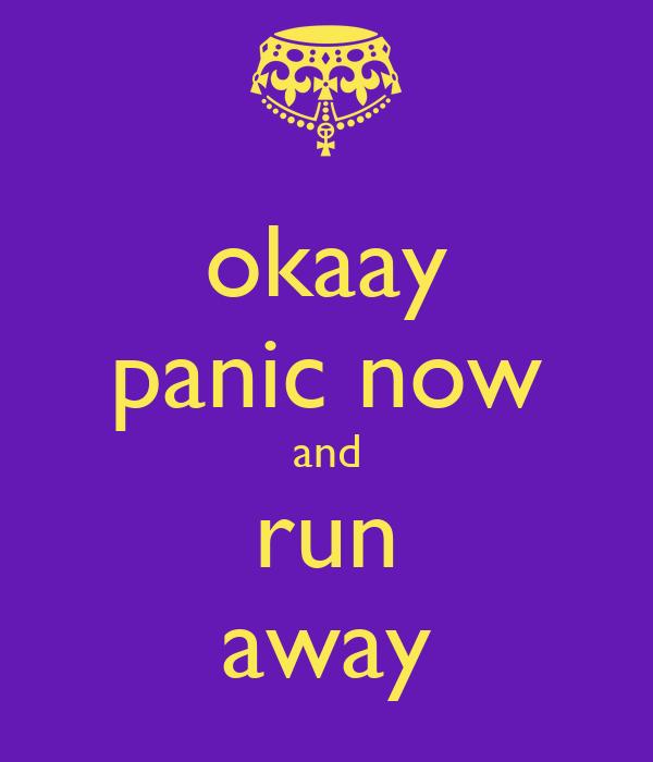 okaay panic now and run away