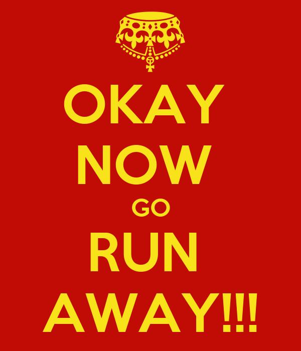 OKAY  NOW  GO RUN  AWAY!!!