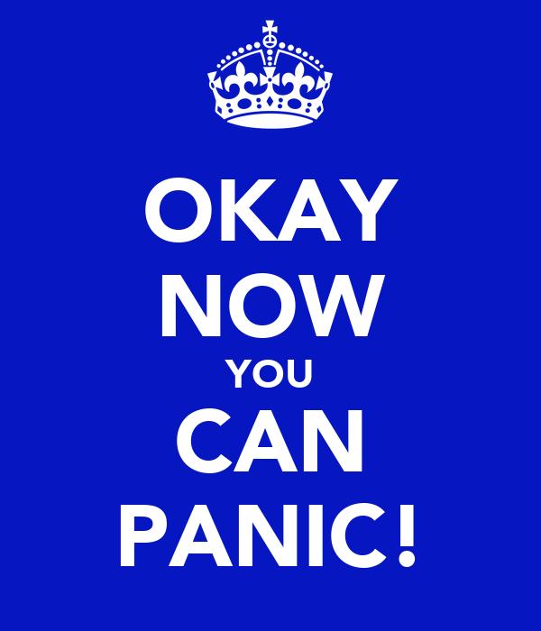 OKAY NOW YOU CAN PANIC!