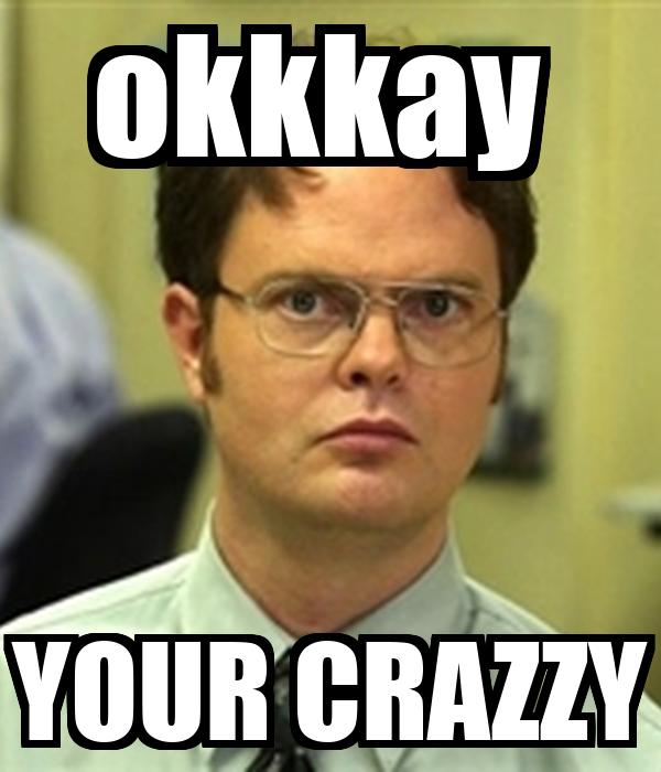 okkkay  YOUR CRAZZY
