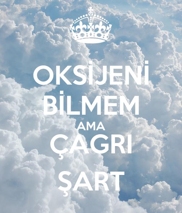 OKSİJENİ BİLMEM AMA ÇAGRI ŞART