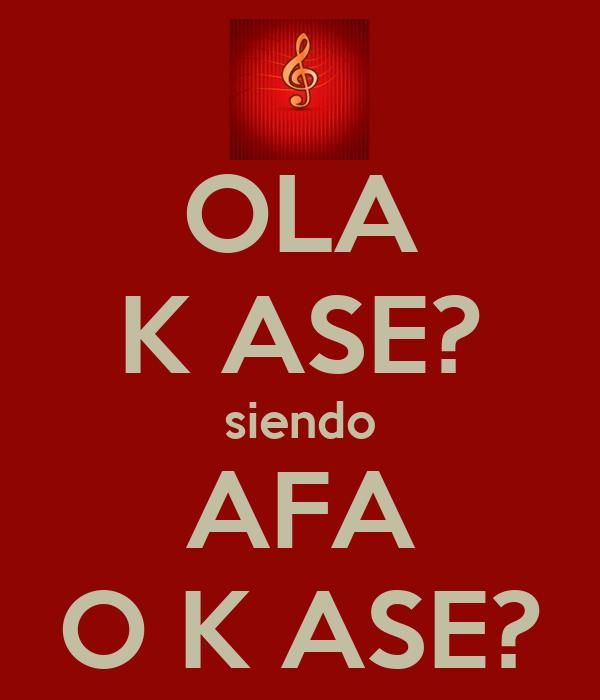 OLA K ASE? siendo AFA O K ASE?