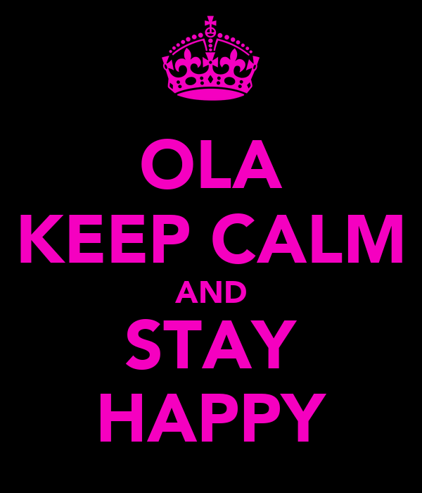 OLA KEEP CALM AND STAY HAPPY