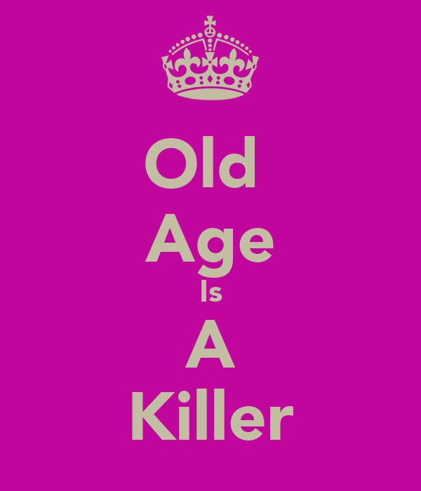 Old  Age Is A Killer