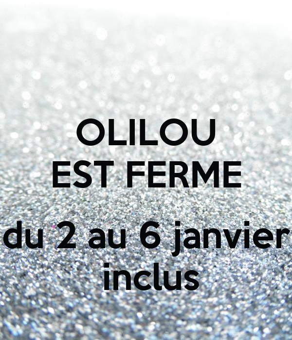 OLILOU EST FERME  du 2 au 6 janvier  inclus