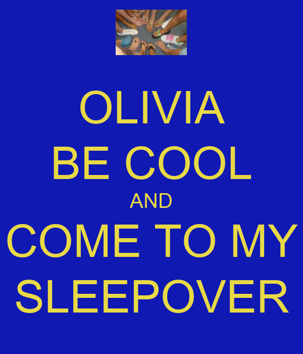 OLIVIA BE COOL AND COME TO MY SLEEPOVER