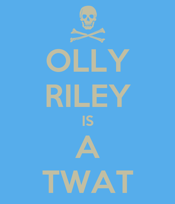 OLLY RILEY IS A TWAT