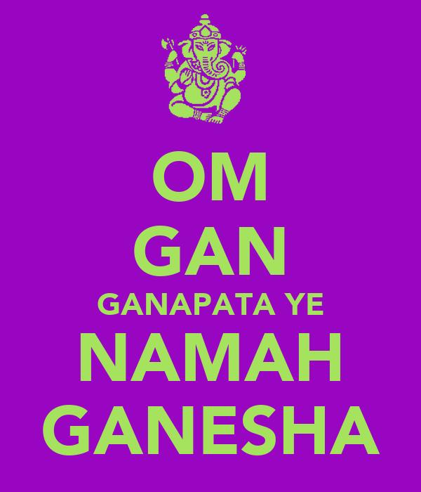 OM GAN GANAPATA YE NAMAH GANESHA