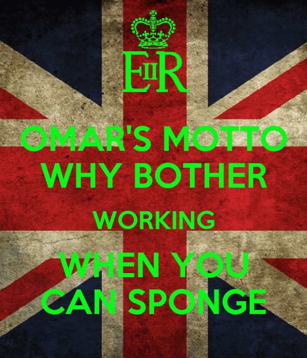 OMAR'S MOTTO WHY BOTHER WORKING WHEN YOU CAN SPONGE