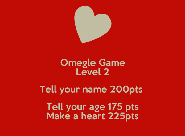 Omegle Game Level 2 Tell your name 200pts  Tell your age 175 pts Make a heart 225pts