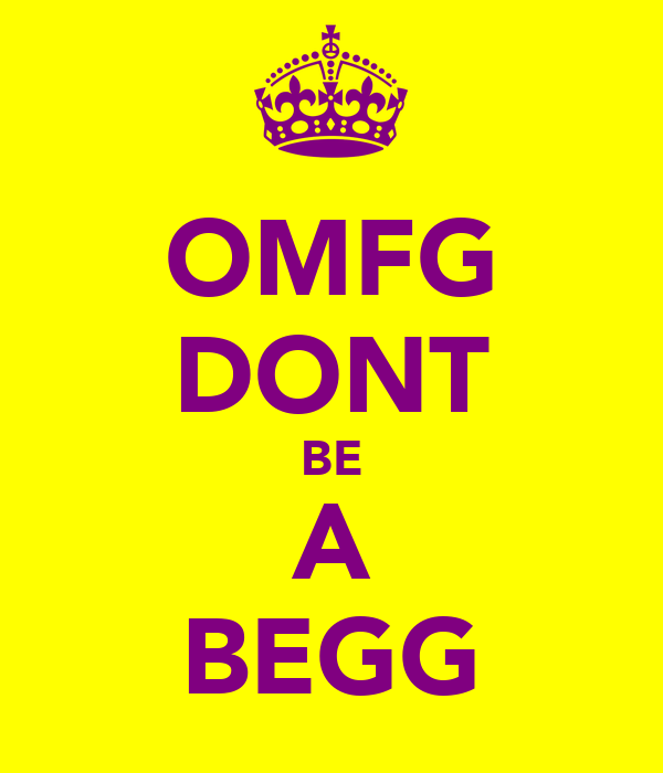 OMFG DONT BE A BEGG