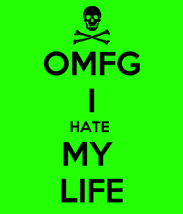 OMFG I HATE  MY  LIFE