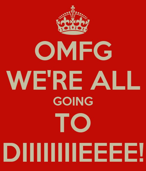OMFG WE'RE ALL GOING TO DIIIIIIIIEEEE!