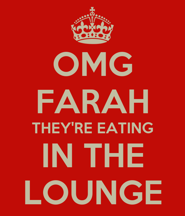 OMG FARAH THEY'RE EATING IN THE LOUNGE