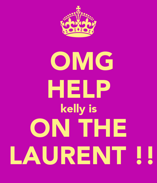 OMG HELP kelly is ON THE  LAURENT !!