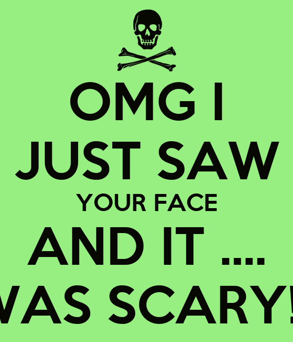 OMG I JUST SAW YOUR FACE AND IT .... WAS SCARY!!!