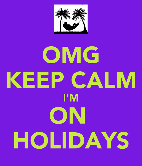 OMG KEEP CALM I'M ON  HOLIDAYS