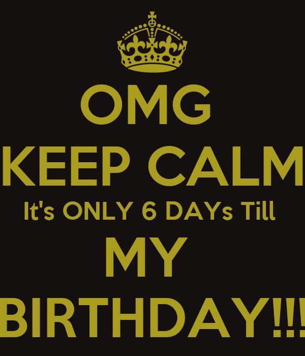 OMG  KEEP CALM It's ONLY 6 DAYs Till  MY  BIRTHDAY!!!