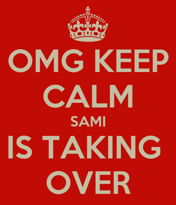 OMG KEEP CALM SAMI IS TAKING  OVER