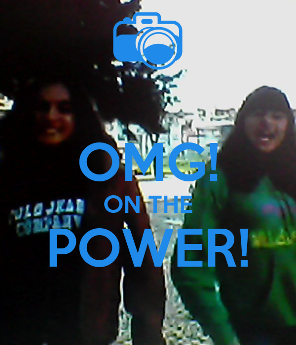 OMG! ON THE POWER!