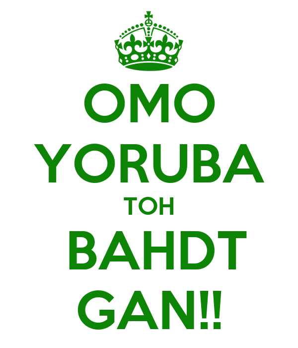 OMO YORUBA TOH  BAHDT GAN!!