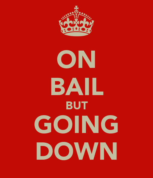 ON BAIL BUT GOING DOWN