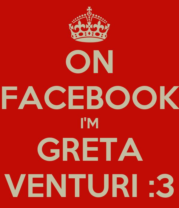 ON FACEBOOK I'M GRETA VENTURI :3