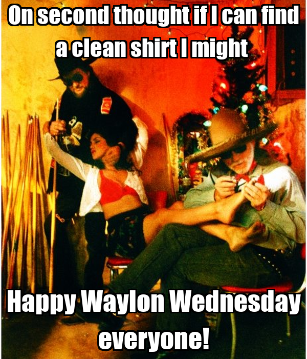 On second thought if I can find a clean shirt I might  Happy Waylon Wednesday everyone!