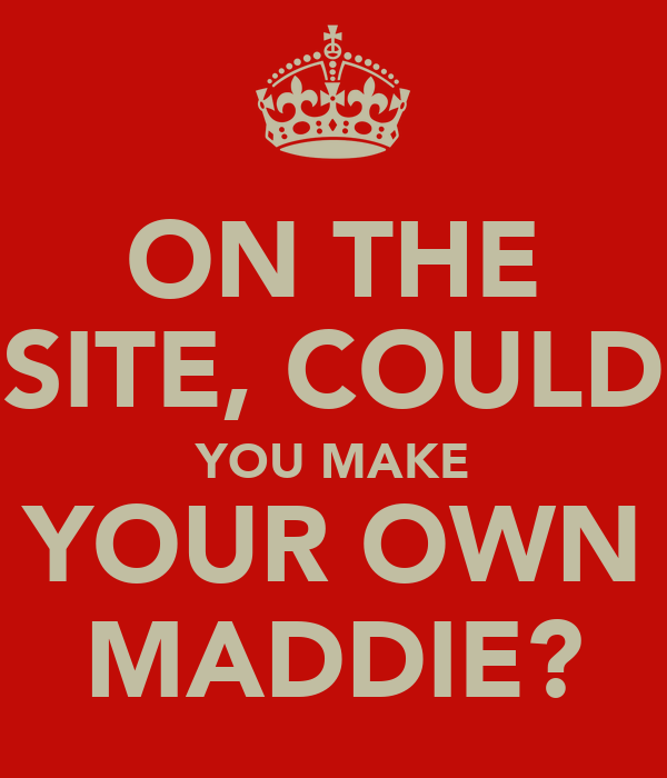 ON THE SITE, COULD YOU MAKE YOUR OWN MADDIE?