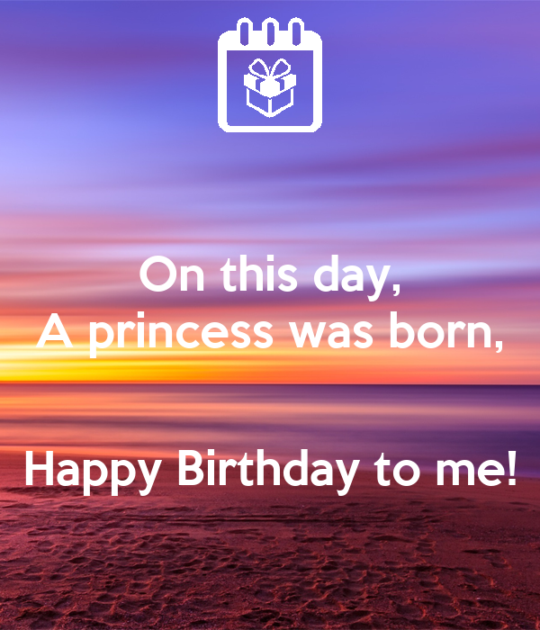 On this day, A princess was born,   Happy Birthday to me!