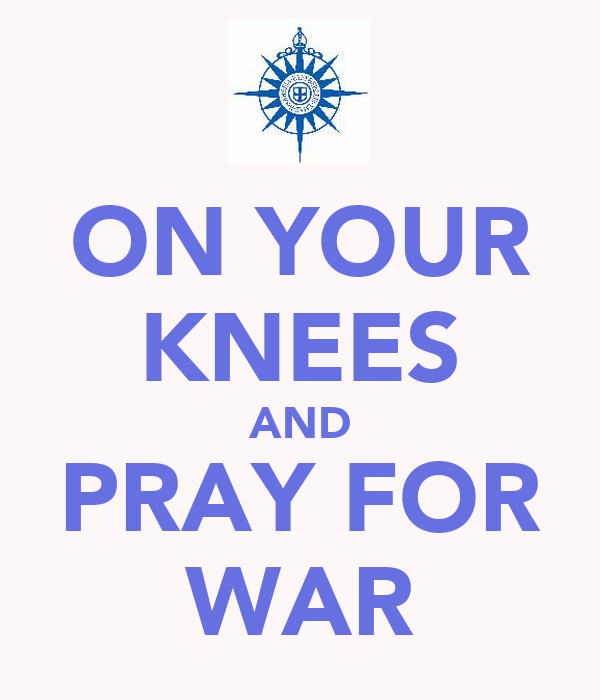 ON YOUR KNEES AND PRAY FOR WAR