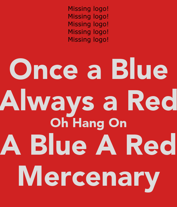 Once a Blue Always a Red Oh Hang On A Blue A Red Mercenary