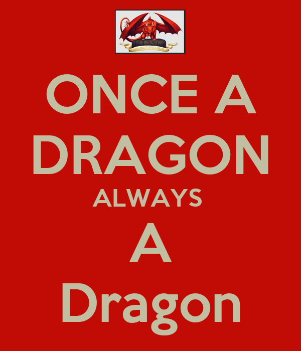 ONCE A DRAGON ALWAYS  A Dragon