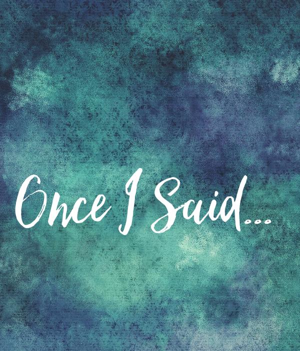 Once I Said...